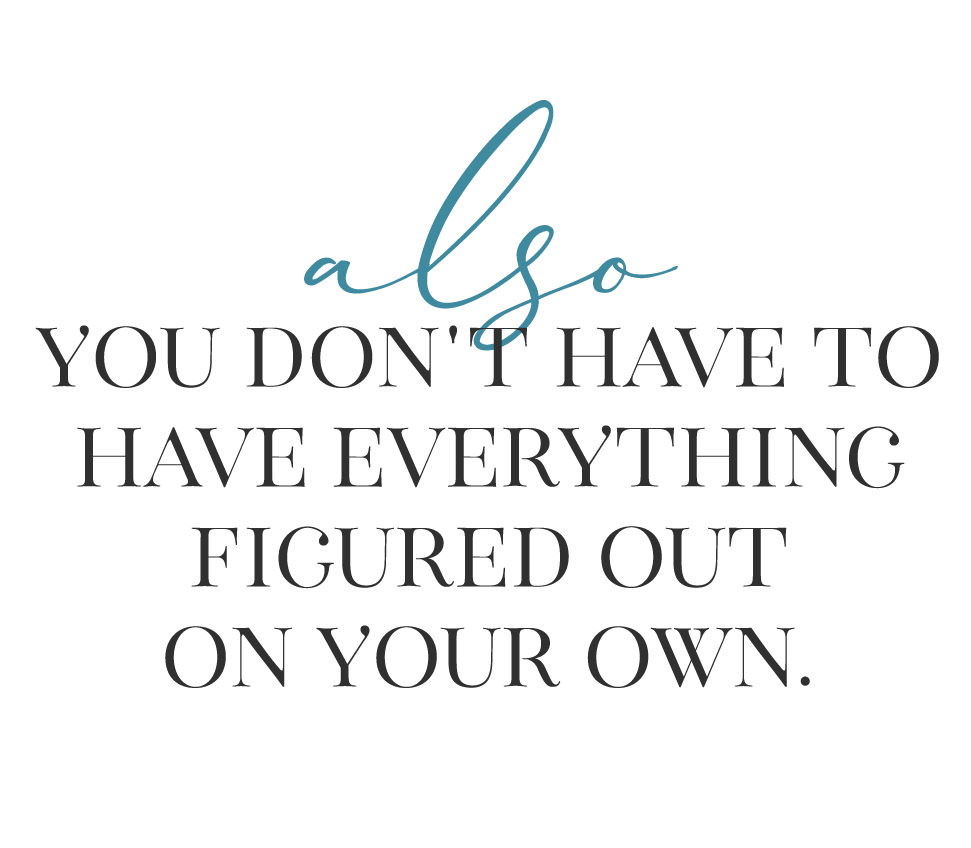 also you don't have to have everything figured out on your own.